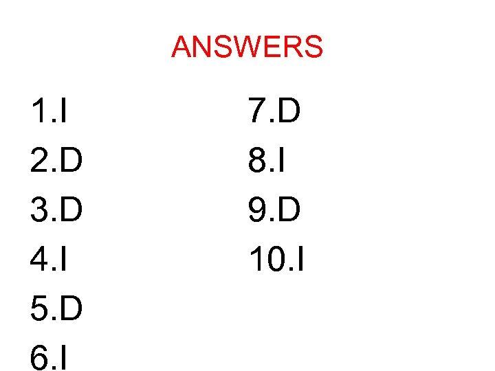 ANSWERS 1. I 2. D 3. D 4. I 5. D 6. I 7.