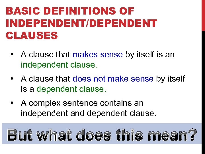 BASIC DEFINITIONS OF INDEPENDENT/DEPENDENT CLAUSES • A clause that makes sense by itself is