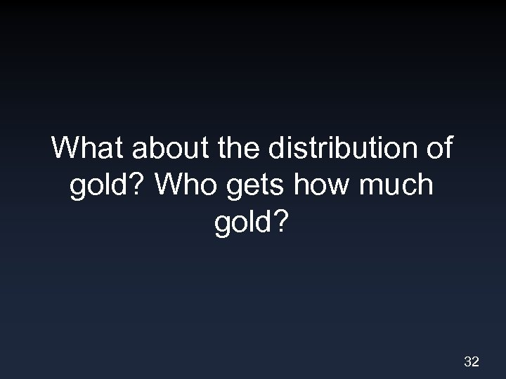 What about the distribution of gold? Who gets how much gold? 32