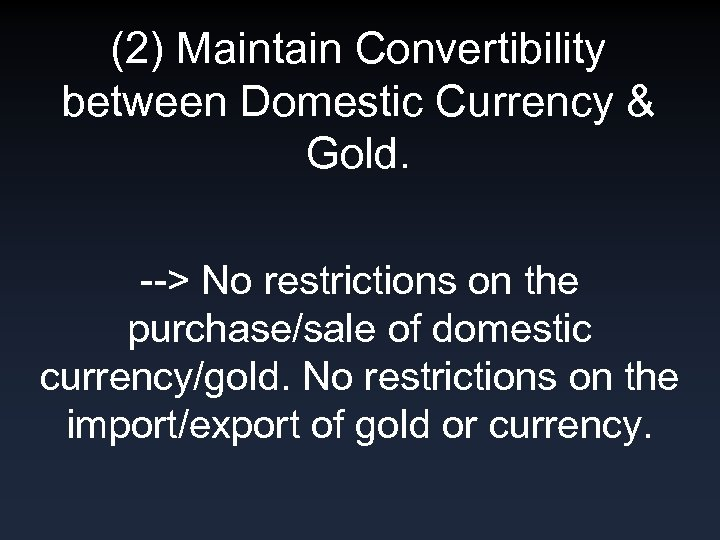 (2) Maintain Convertibility between Domestic Currency & Gold. --> No restrictions on the purchase/sale