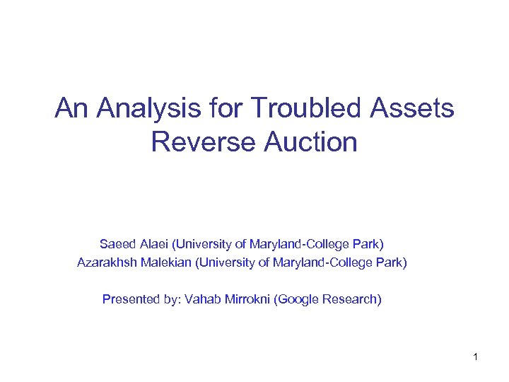 An Analysis for Troubled Assets Reverse Auction Saeed Alaei (University of Maryland-College Park) Azarakhsh