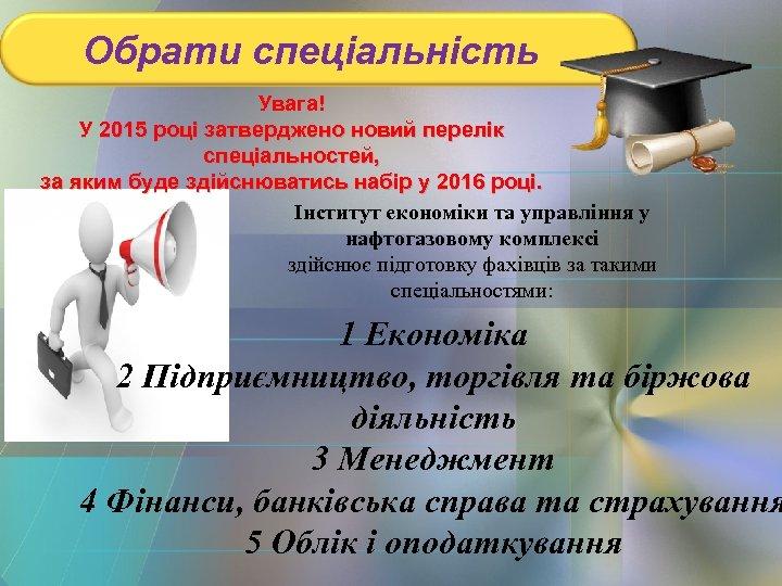 Обрати спеціальність Увага! У 2015 році затверджено новий перелік спеціальностей, за яким буде здійснюватись