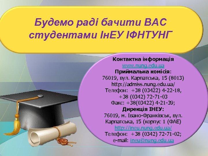Будемо раді бачити ВАС студентами Ін. ЕУ ІФНТУНГ Контактна інформація www. nung. edu. ua