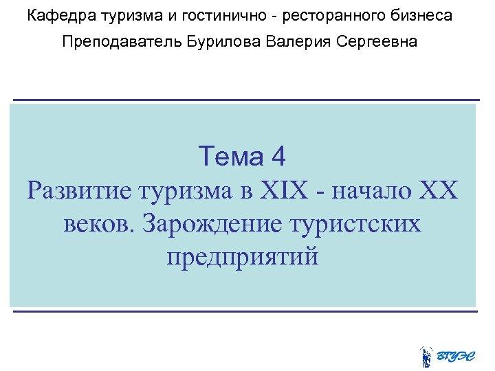 Кафедра туризма и гостинично - ресторанного бизнеса Преподаватель Бурилова Валерия Сергеевна Тема 4 Развитие