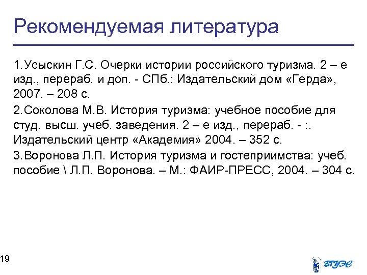 19 Рекомендуемая литература 1. Усыскин Г. С. Очерки истории российского туризма. 2 – е