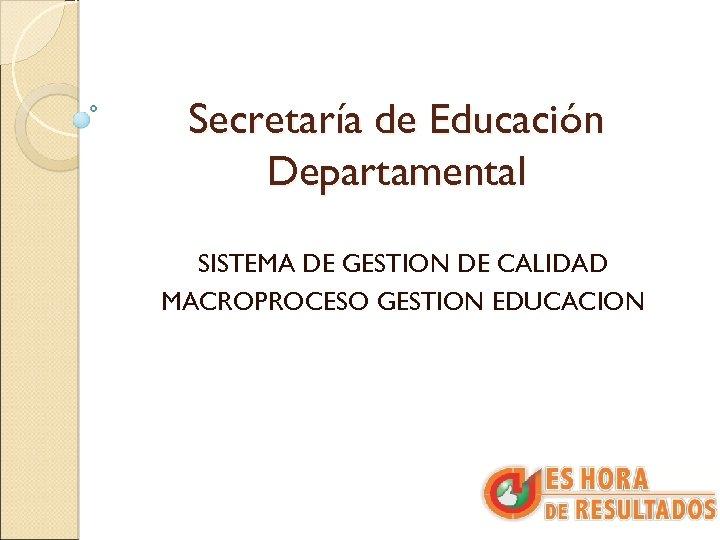 Secretaría de Educación Departamental SISTEMA DE GESTION DE CALIDAD MACROPROCESO GESTION EDUCACION