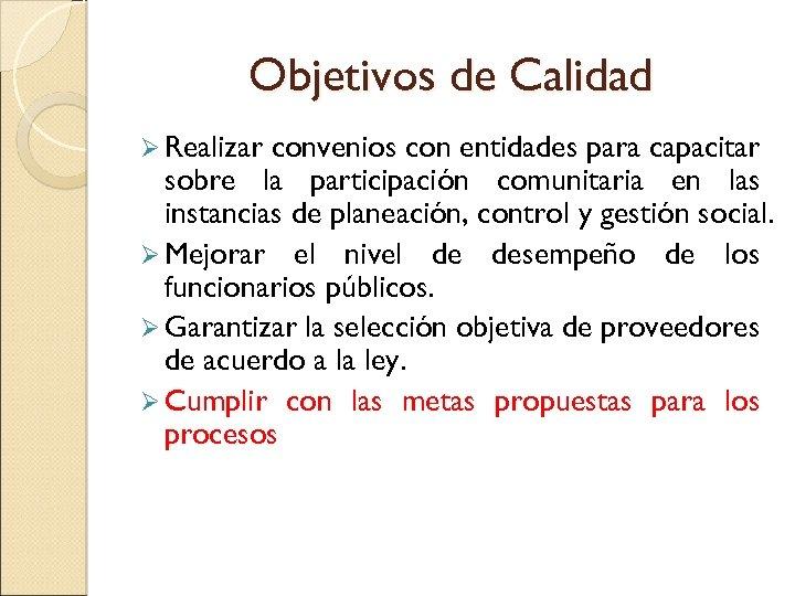Objetivos de Calidad Ø Realizar convenios con entidades para capacitar sobre la participación comunitaria