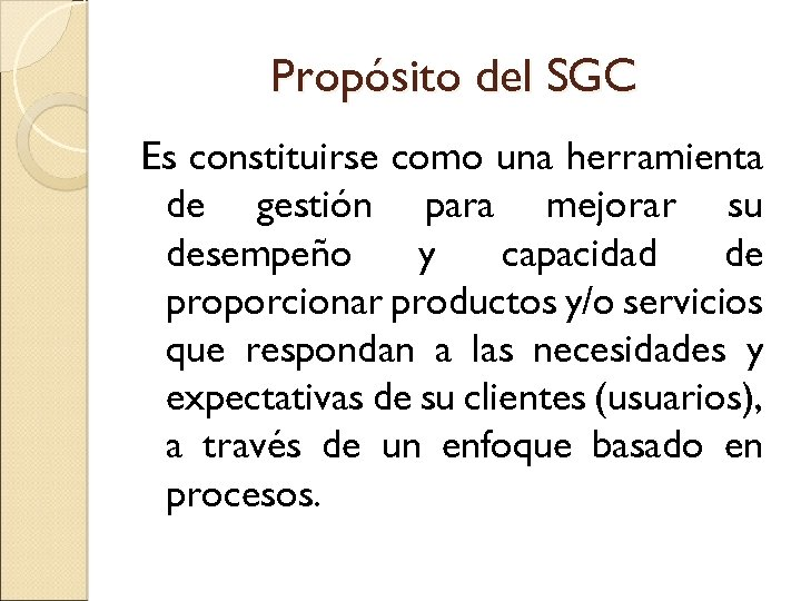 Propósito del SGC Es constituirse como una herramienta de gestión para mejorar su desempeño