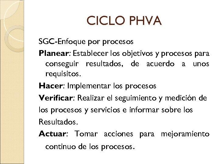 CICLO PHVA SGC-Enfoque por procesos Planear: Establecer los objetivos y procesos para conseguir resultados,