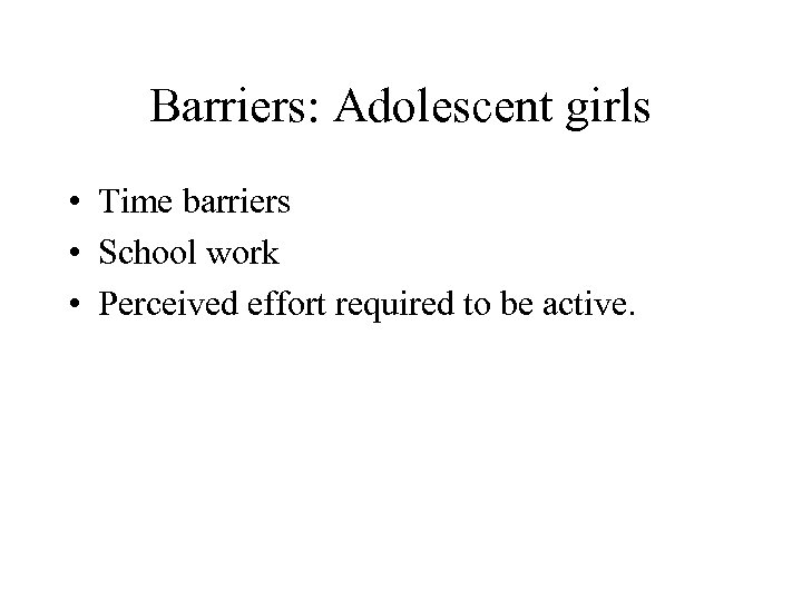 Barriers: Adolescent girls • Time barriers • School work • Perceived effort required to