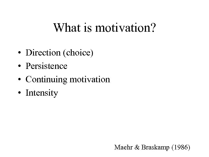 What is motivation? • • Direction (choice) Persistence Continuing motivation Intensity Maehr & Braskamp