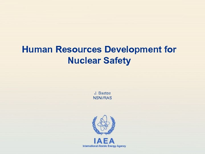 Human Resources Development for Nuclear Safety J. Bastos NSNI/RAS IAEA International Atomic Energy Agency