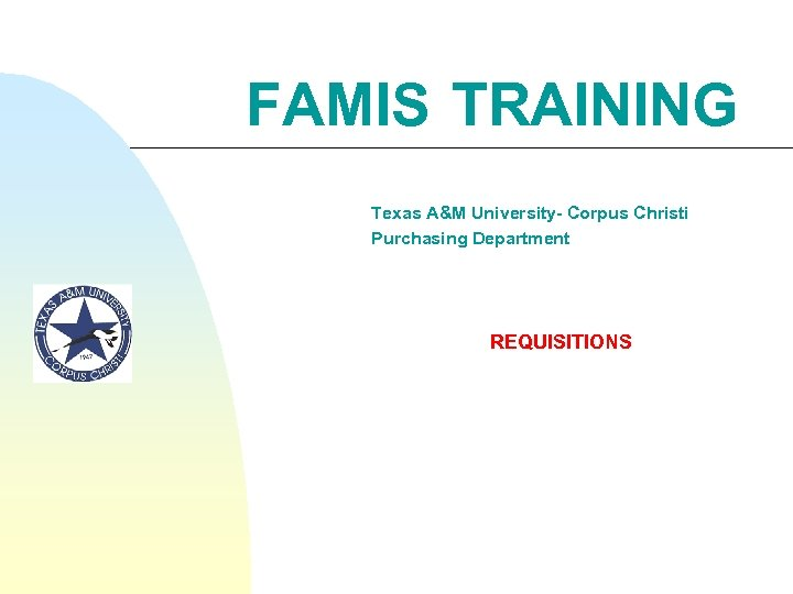 FAMIS TRAINING Texas A&M University- Corpus Christi Purchasing Department REQUISITIONS