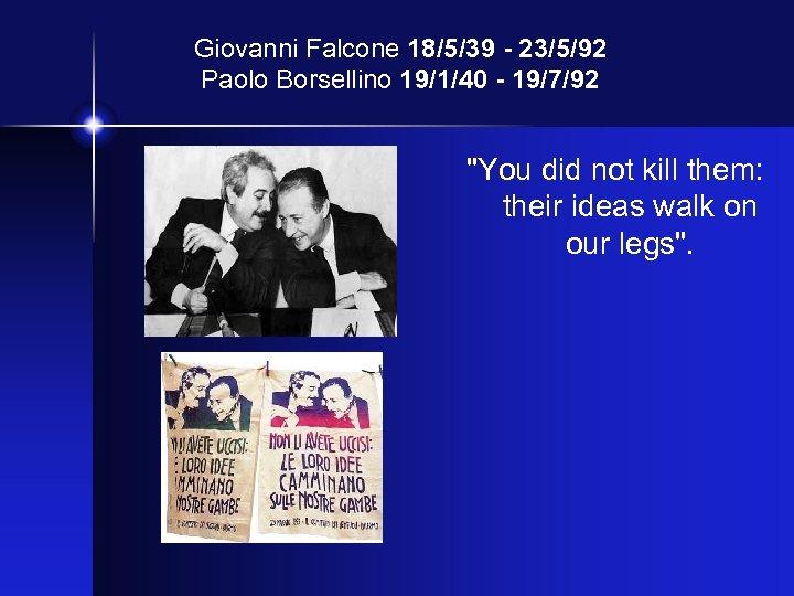 Giovanni Falcone 18/5/39 - 23/5/92 Paolo Borsellino 19/1/40 - 19/7/92