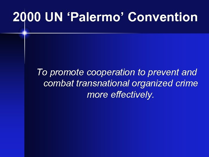 2000 UN 'Palermo' Convention To promote cooperation to prevent and combat transnational organized crime