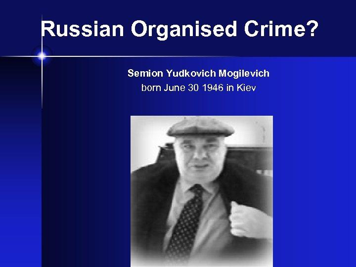 Russian Organised Crime? Semion Yudkovich Mogilevich born June 30 1946 in Kiev