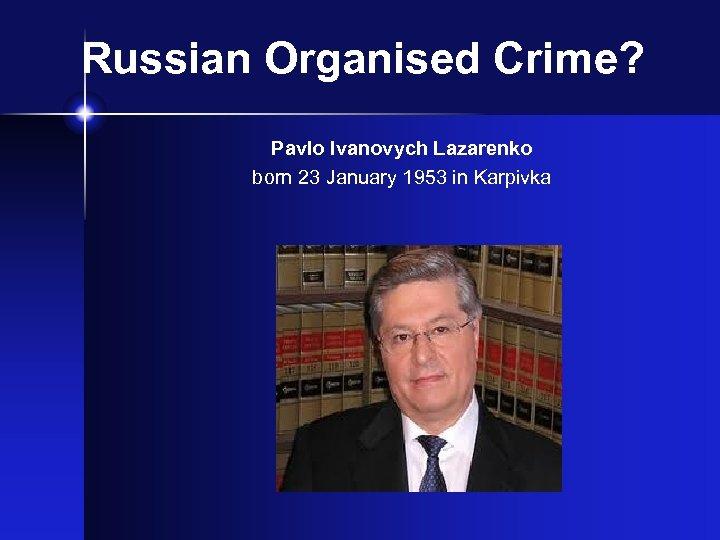 Russian Organised Crime? Pavlo Ivanovych Lazarenko born 23 January 1953 in Karpivka