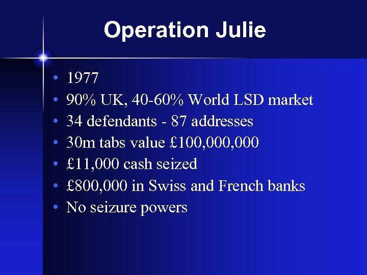 Operation Julie • • 1977 90% UK, 40 -60% World LSD market 34 defendants