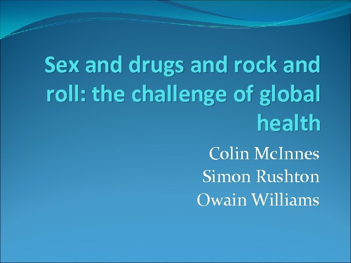 Sex and drugs and rock and roll: the challenge of global health Colin Mc.