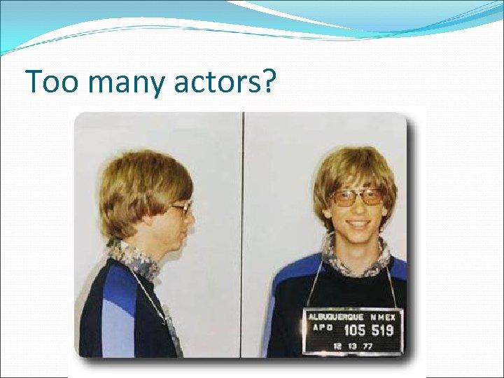 Too many actors?
