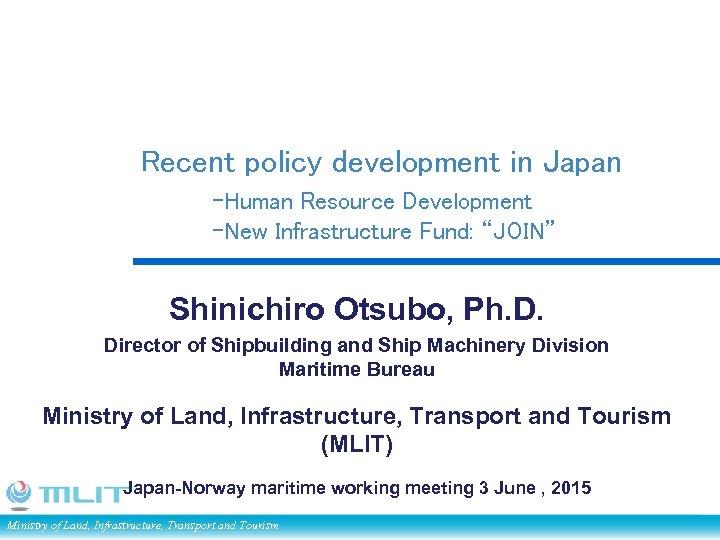 "Recent policy development in Japan -Human Resource Development -New Infrastructure Fund: ""JOIN"" Shinichiro Otsubo,"