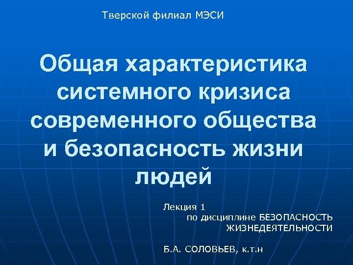 Тверской филиал МЭСИ Общая характеристика системного кризиса современного общества и безопасность жизни людей Лекция