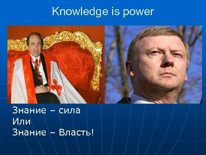 Knowledge is power Знание – сила Или Знание – Власть!