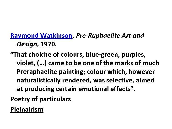 "Raymond Watkinson, Pre-Raphaelite Art and Design, 1970. ""That choiche of colours, blue-green, purples, violet,"