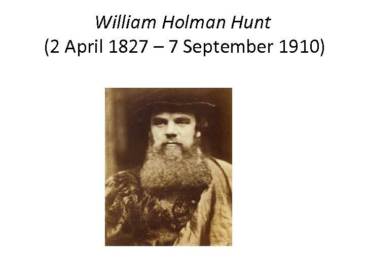 William Holman Hunt (2 April 1827 – 7 September 1910)