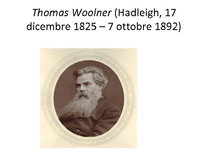 Thomas Woolner (Hadleigh, 17 dicembre 1825 – 7 ottobre 1892)