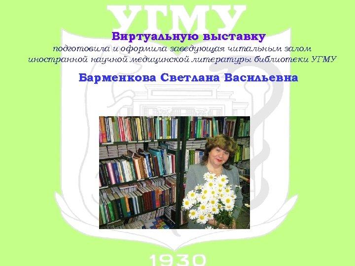 Виртуальную выставку подготовила и оформила заведующая читальным залом иностранной научной медицинской литературы библиотеки УГМУ