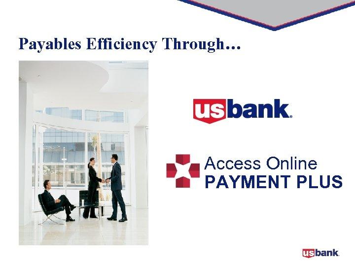 Payables Efficiency Through… Access Online PAYMENT PLUS 1