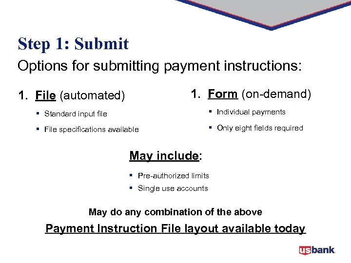 Step 1: Submit Options for submitting payment instructions: 1. Form (on-demand) 1. File (automated)