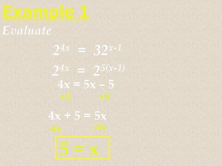 Example 1 Evaluate 24 x = 32 x-1 4 x = 25(x-1) 2 4