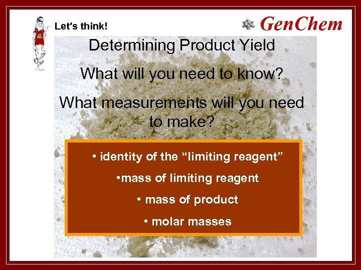 Gen. Chem Let′s think! Determining Product Yield What will you need to know? What