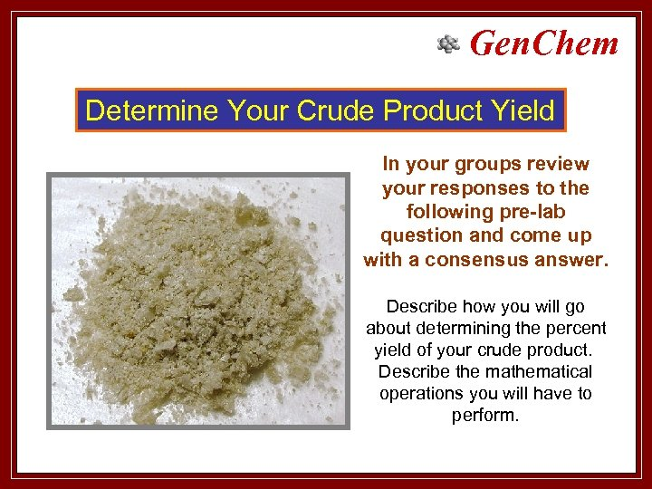 Gen. Chem Determine Your Crude Product Yield In your groups review your responses to