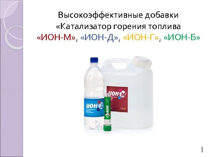 Высокоэффективные добавки «Катализатор горения топлива «ИОН-М» , «ИОН-Д» , «ИОН-Г» , «ИОН-Б» 1