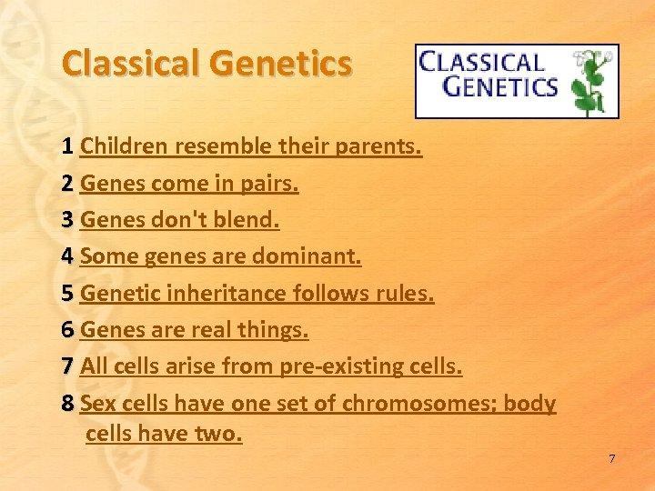 Classical Genetics 1 Children resemble their parents. 2 Genes come in pairs. 3 Genes