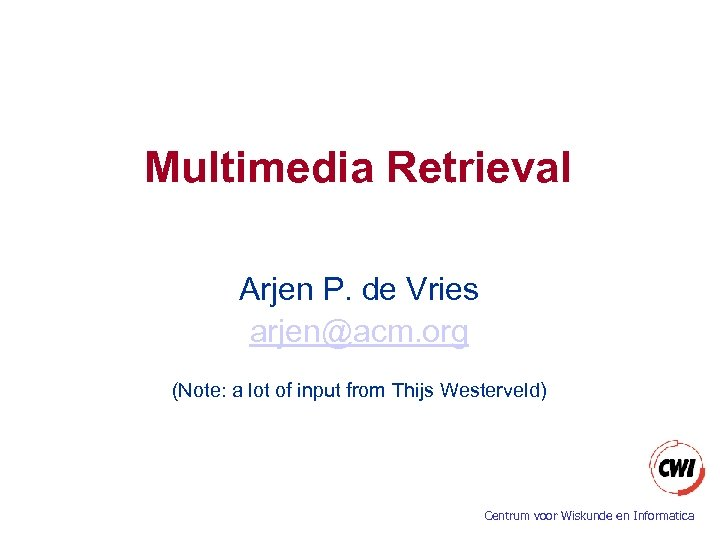 Multimedia Retrieval Arjen P. de Vries arjen@acm. org (Note: a lot of input from