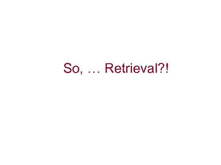 So, … Retrieval? !