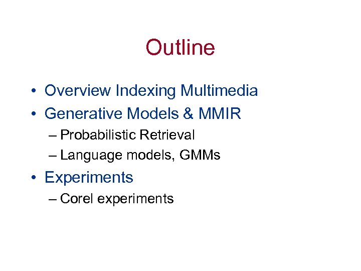 Outline • Overview Indexing Multimedia • Generative Models & MMIR – Probabilistic Retrieval –