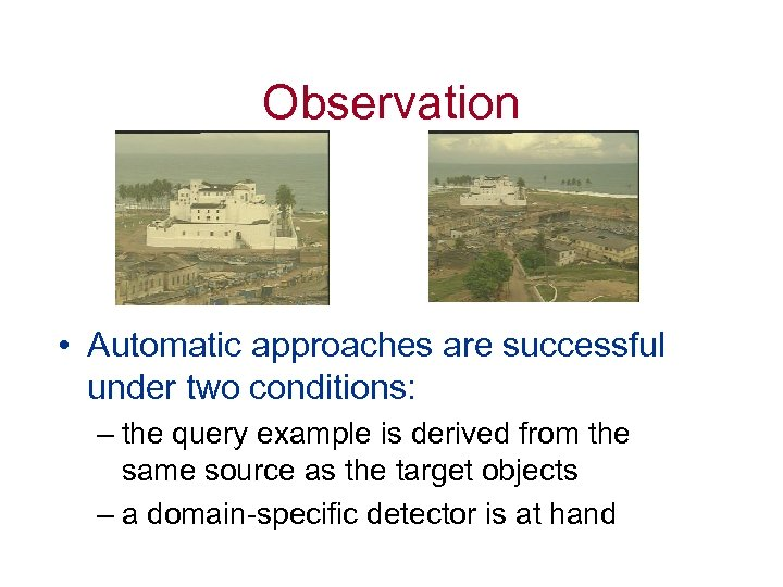 Observation • Automatic approaches are successful under two conditions: – the query example is