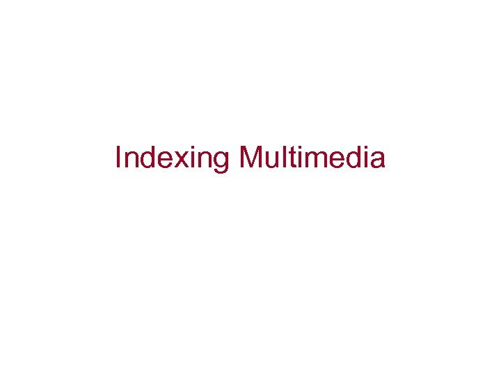 Indexing Multimedia