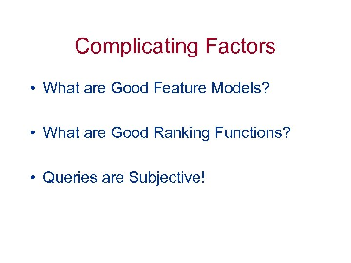 Complicating Factors • What are Good Feature Models? • What are Good Ranking Functions?