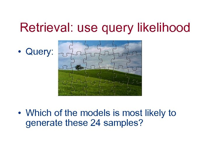 Retrieval: use query likelihood • Query: • Which of the models is most likely