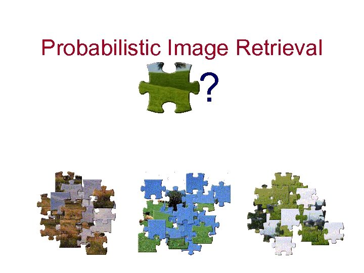 Probabilistic Image Retrieval ?