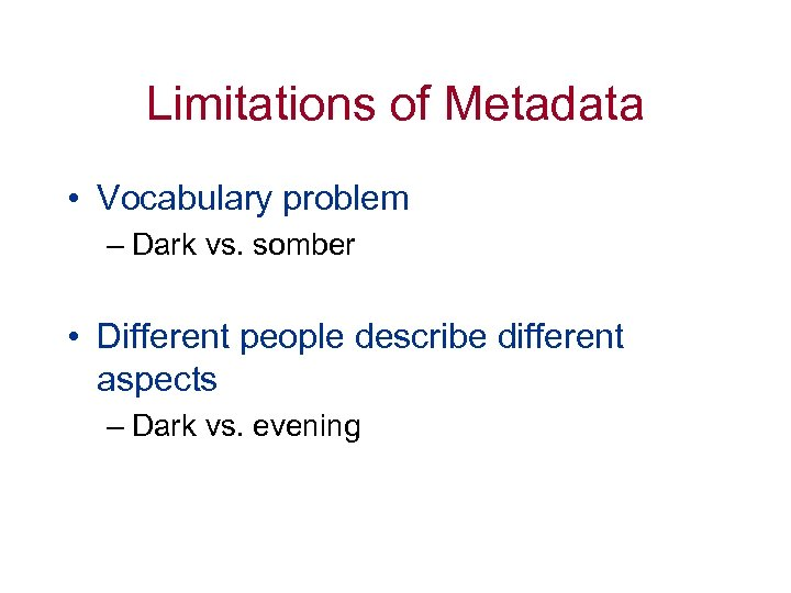 Limitations of Metadata • Vocabulary problem – Dark vs. somber • Different people describe