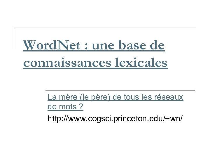 Word. Net : une base de connaissances lexicales La mère (le père) de tous