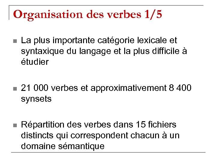 Organisation des verbes 1/5 n La plus importante catégorie lexicale et syntaxique du langage