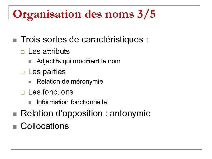 Organisation des noms 3/5 n Trois sortes de caractéristiques : q Les attributs n
